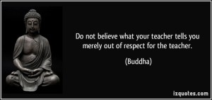 quote-do-not-believe-what-your-teacher-tells-you-merely-out-of-respect-for-the-teacher-buddha-325445